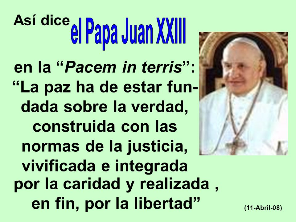 Así dice (11-Abril-08) en la Pacem in terris: La paz ha de estar fun- dada sobre la verdad, construida con las normas de la justicia, vivificada e int