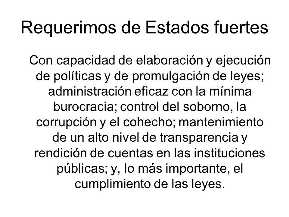 Requerimos de Estados fuertes Con capacidad de elaboración y ejecución de políticas y de promulgación de leyes; administración eficaz con la mínima bu