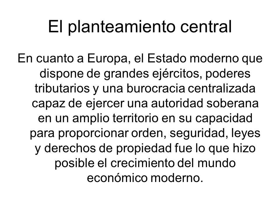 El planteamiento central En cuanto a Europa, el Estado moderno que dispone de grandes ejércitos, poderes tributarios y una burocracia centralizada cap