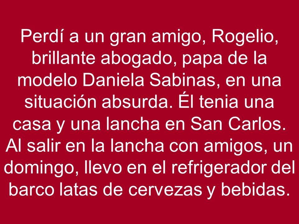 Perdí a un gran amigo, Rogelio, brillante abogado, papa de la modelo Daniela Sabinas, en una situación absurda.