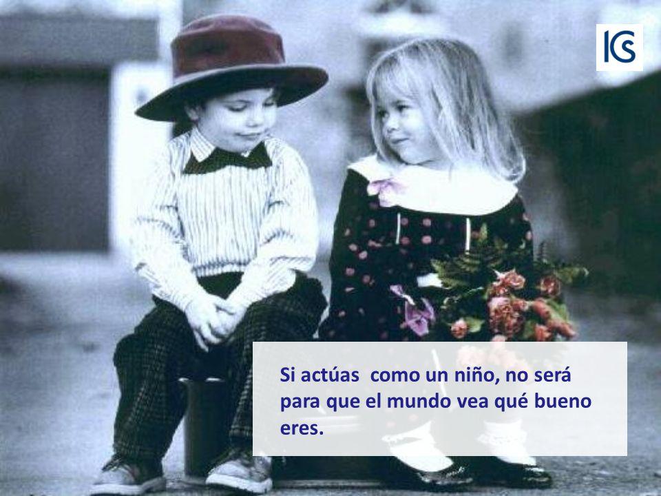 Si tienes la amistad de los niños, no exigirás a tus amigos que sean mejores que tú..