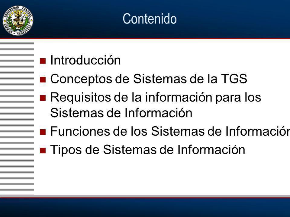 Contenido Introducción Conceptos de Sistemas de la TGS Requisitos de la información para los Sistemas de Información Funciones de los Sistemas de Información Tipos de Sistemas de Información