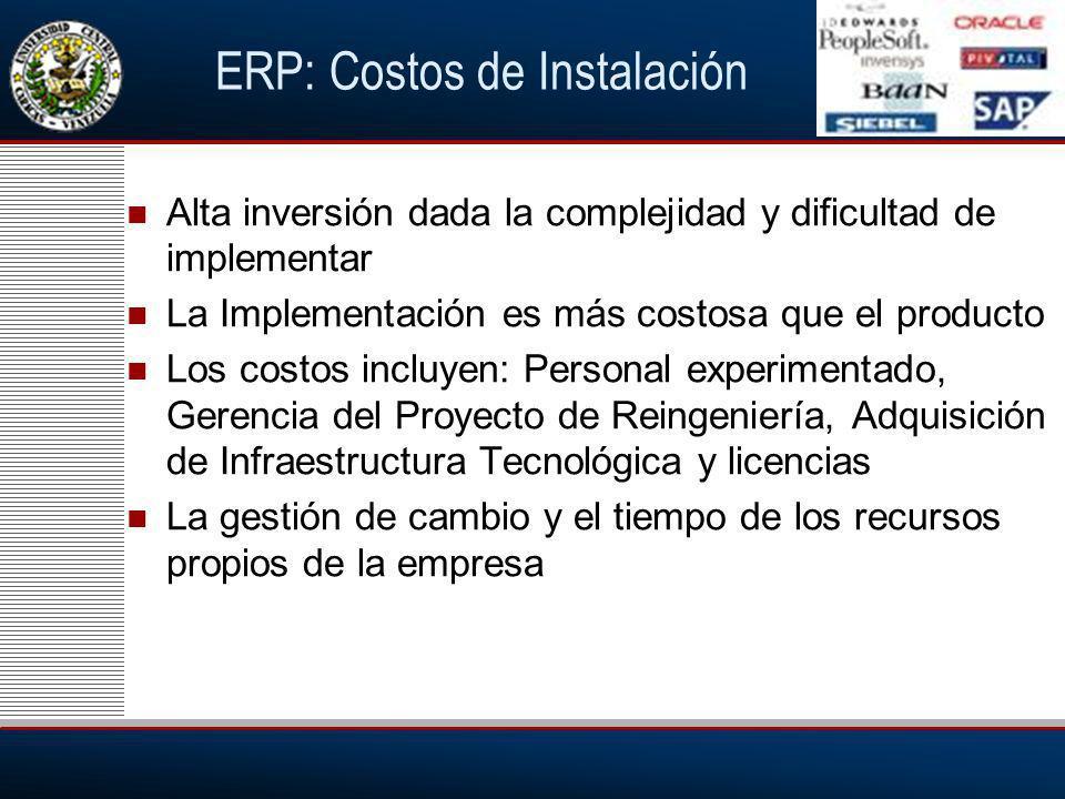 ERP: Costos de Instalación Alta inversión dada la complejidad y dificultad de implementar La Implementación es más costosa que el producto Los costos incluyen: Personal experimentado, Gerencia del Proyecto de Reingeniería, Adquisición de Infraestructura Tecnológica y licencias La gestión de cambio y el tiempo de los recursos propios de la empresa