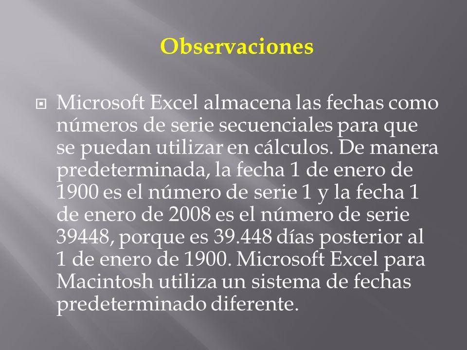 Observaciones Microsoft Excel almacena las fechas como números de serie secuenciales para que se puedan utilizar en cálculos.