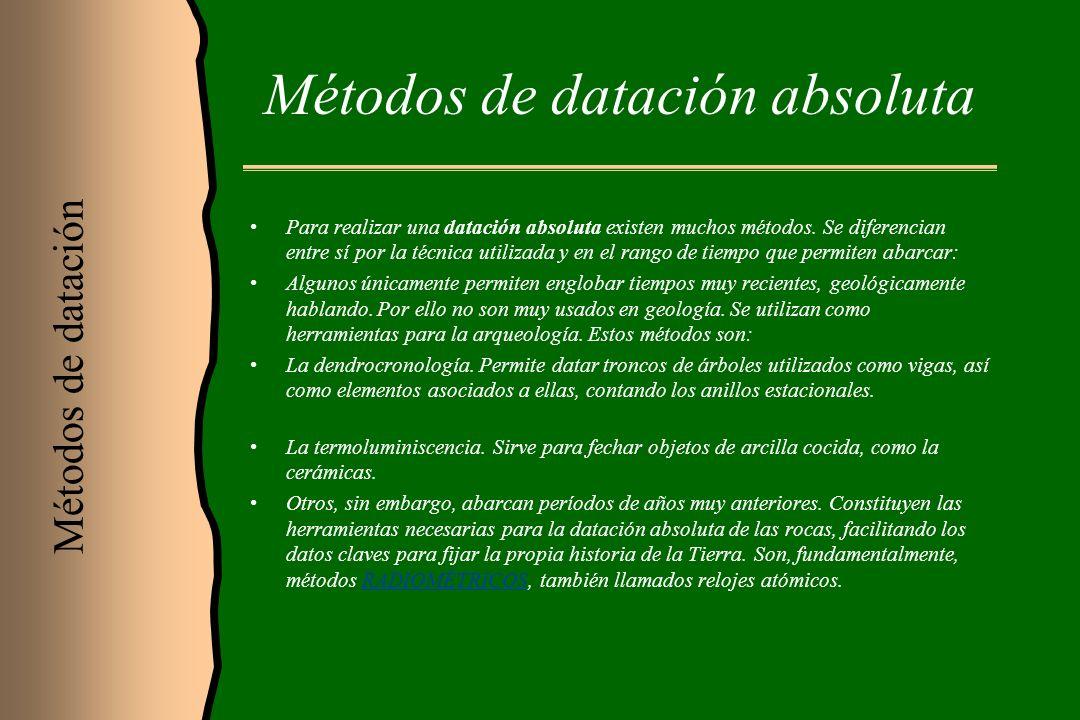 Métodos de datación absoluta Para realizar una datación absoluta existen muchos métodos. Se diferencian entre sí por la técnica utilizada y en el rang
