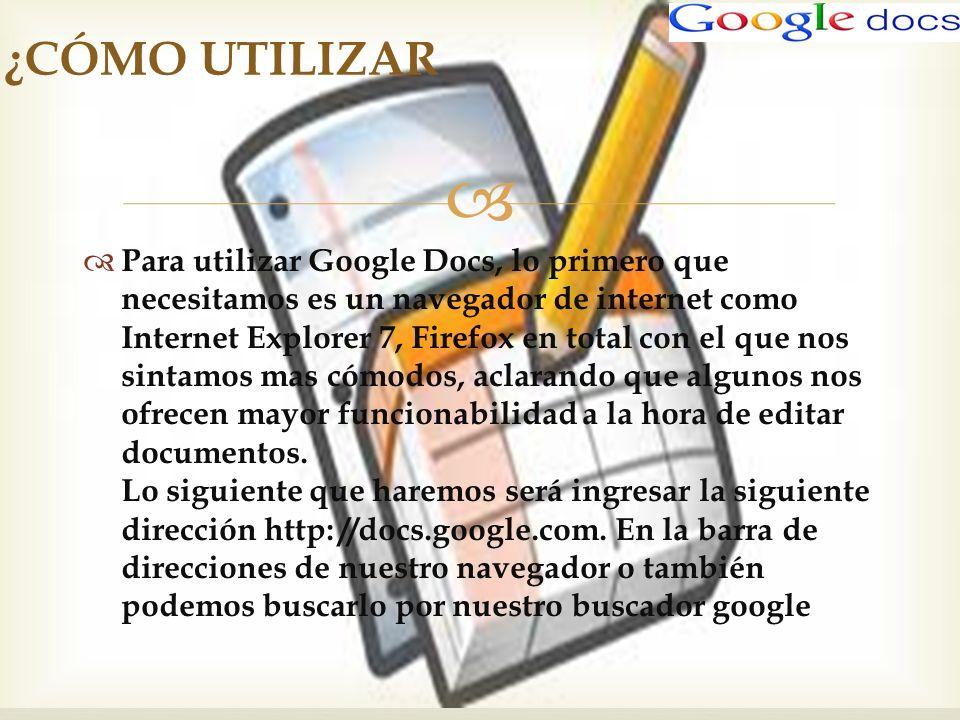 Para utilizar Google Docs, lo primero que necesitamos es un navegador de internet como Internet Explorer 7, Firefox en total con el que nos sintamos m