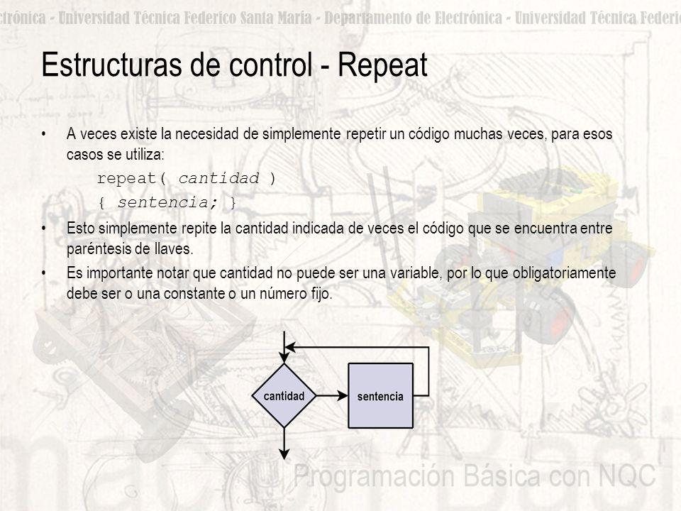 Estructuras de control - Repeat A veces existe la necesidad de simplemente repetir un código muchas veces, para esos casos se utiliza: repeat( cantidad ) { sentencia; } Esto simplemente repite la cantidad indicada de veces el código que se encuentra entre paréntesis de llaves.