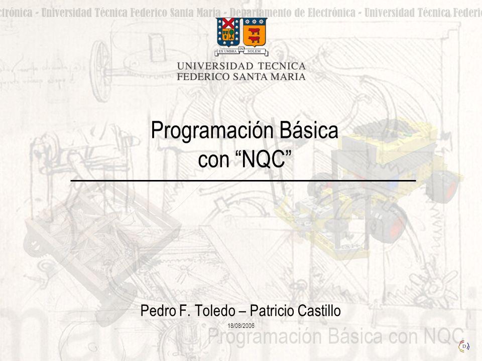 Programación Básica con NQC Pedro F. Toledo – Patricio Castillo 18/08/2006