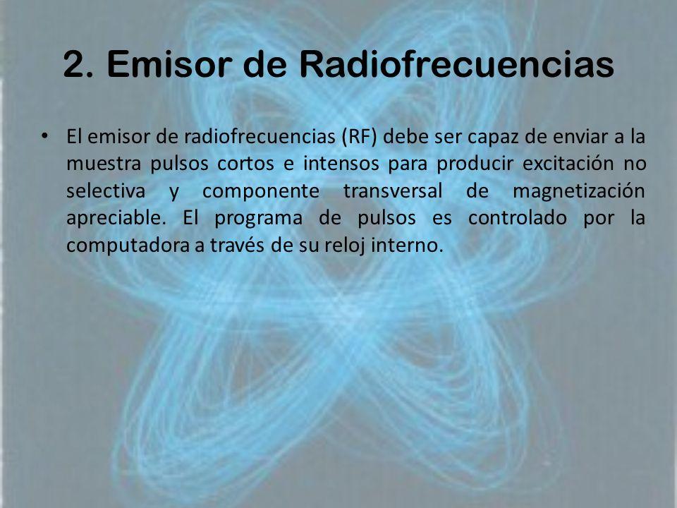 2. Emisor de Radiofrecuencias El emisor de radiofrecuencias (RF) debe ser capaz de enviar a la muestra pulsos cortos e intensos para producir excitaci