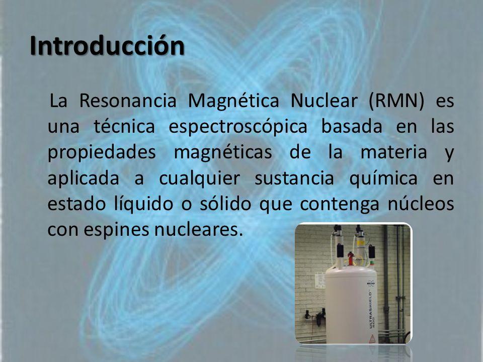 Introducción La Resonancia Magnética Nuclear (RMN) es una técnica espectroscópica basada en las propiedades magnéticas de la materia y aplicada a cual