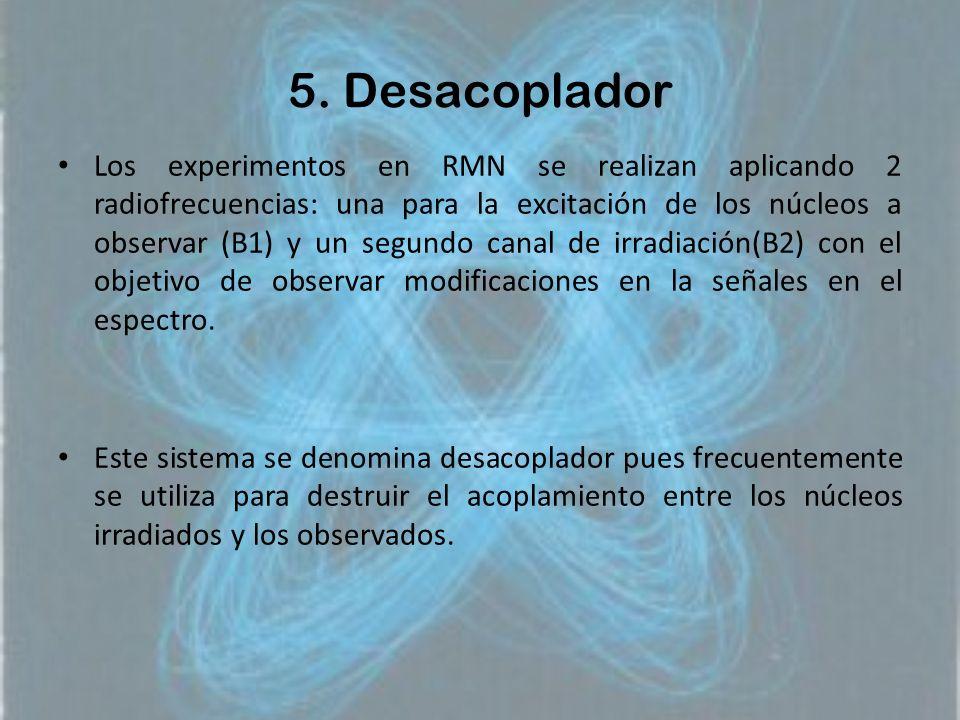 5. Desacoplador Los experimentos en RMN se realizan aplicando 2 radiofrecuencias: una para la excitación de los núcleos a observar (B1) y un segundo c