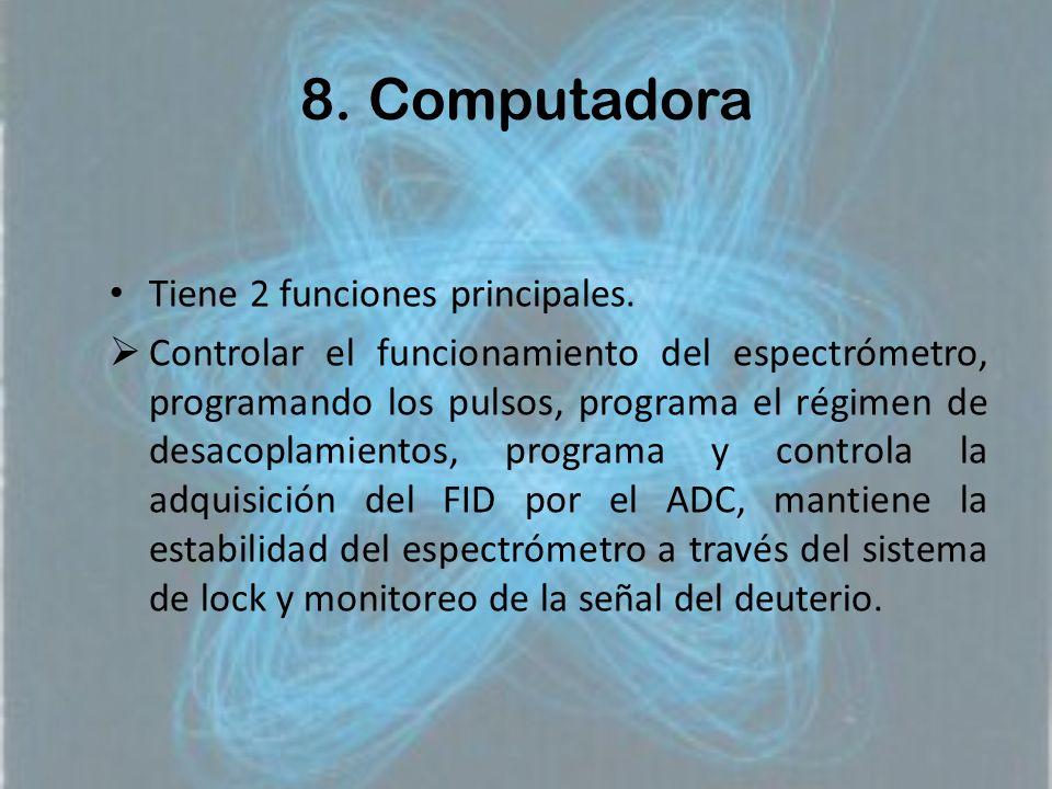 8. Computadora Tiene 2 funciones principales. Controlar el funcionamiento del espectrómetro, programando los pulsos, programa el régimen de desacoplam