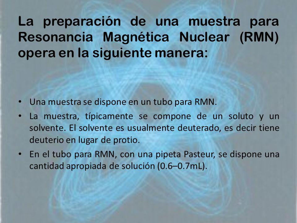 La preparación de una muestra para Resonancia Magnética Nuclear (RMN) opera en la siguiente manera: Una muestra se dispone en un tubo para RMN. La mue
