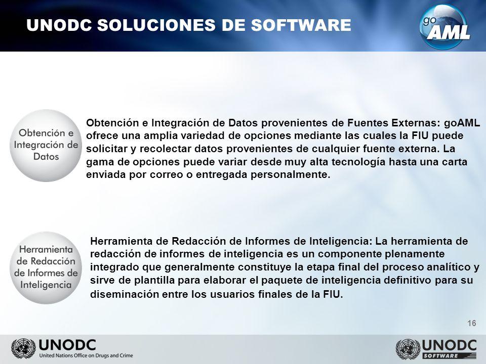 16 UNODC SOLUCIONES DE SOFTWARE Obtención e Integración de Datos provenientes de Fuentes Externas: goAML ofrece una amplia variedad de opciones mediante las cuales la FIU puede solicitar y recolectar datos provenientes de cualquier fuente externa.
