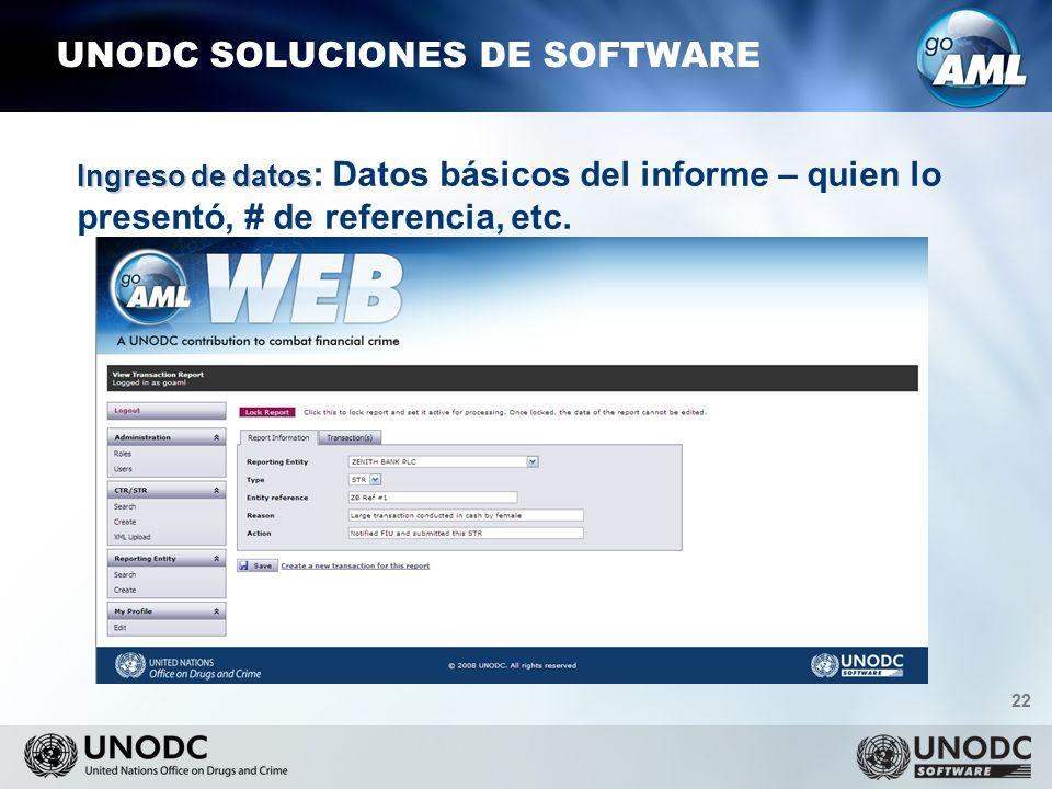 22 UNODC SOLUCIONES DE SOFTWARE Ingreso de datos Ingreso de datos : Datos básicos del informe – quien lo presentó, # de referencia, etc.