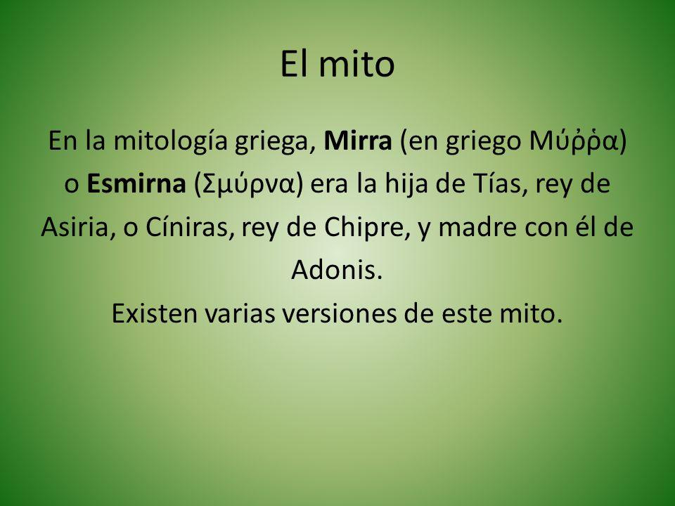 El mito En la mitología griega, Mirra (en griego Μύα) o Esmirna (Σμύρνα) era la hija de Tías, rey de Asiria, o Cíniras, rey de Chipre, y madre con él de Adonis.