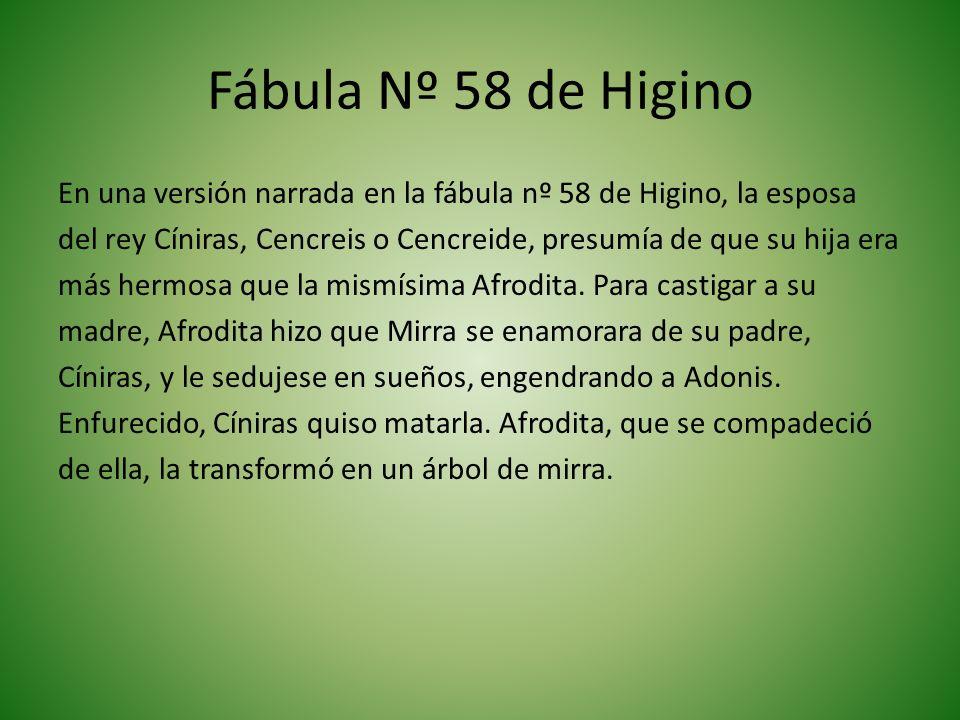 Fábula Nº 58 de Higino En una versión narrada en la fábula nº 58 de Higino, la esposa del rey Cíniras, Cencreis o Cencreide, presumía de que su hija era más hermosa que la mismísima Afrodita.
