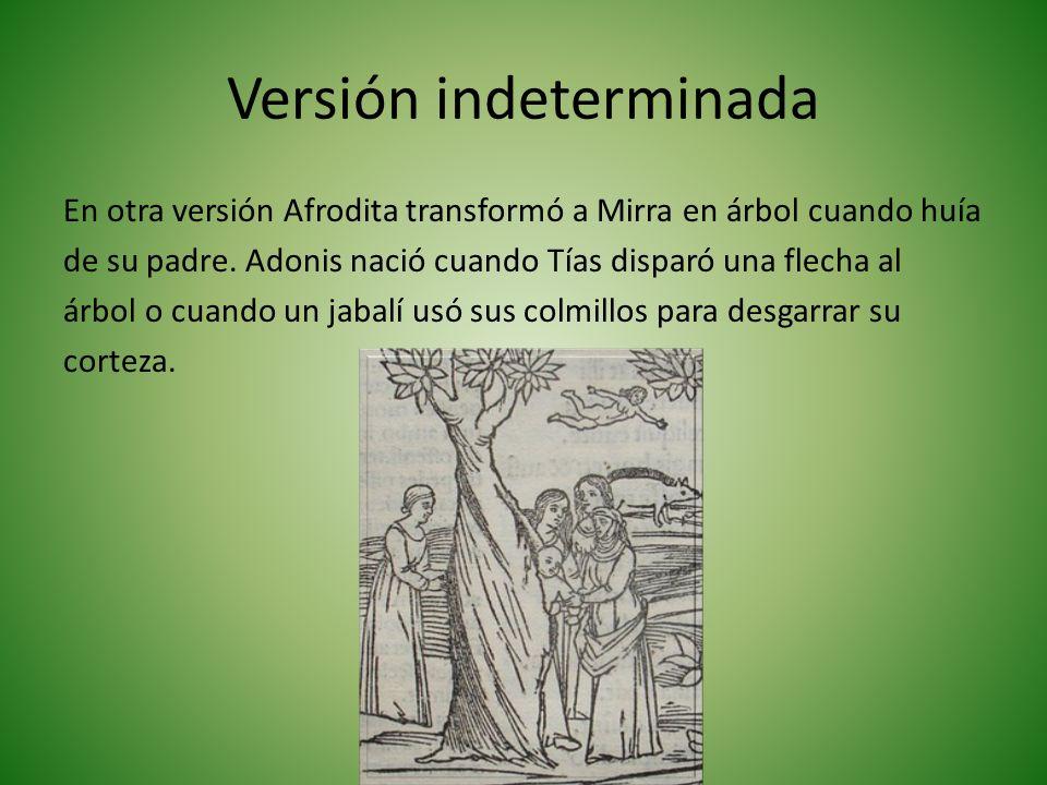 Versión indeterminada En otra versión Afrodita transformó a Mirra en árbol cuando huía de su padre.