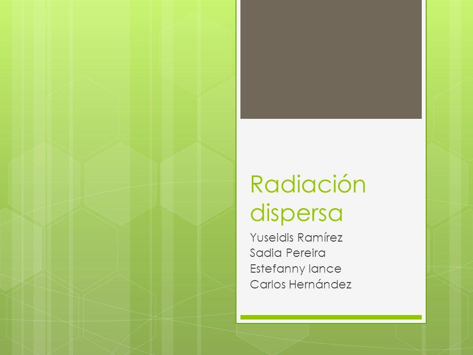 Radiación dispersa Yuseidis Ramírez Sadia Pereira Estefanny lance Carlos Hernández