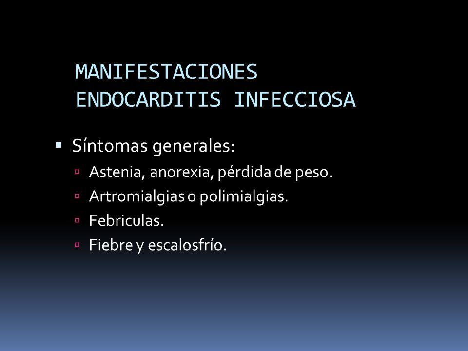 MANIFESTACIONES ENDOCARDITIS INFECCIOSA Síntomas generales: Astenia, anorexia, pérdida de peso. Artromialgias o polimialgias. Febriculas. Fiebre y esc