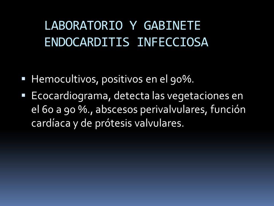 LABORATORIO Y GABINETE ENDOCARDITIS INFECCIOSA Hemocultivos, positivos en el 90%. Ecocardiograma, detecta las vegetaciones en el 60 a 90 %., abscesos