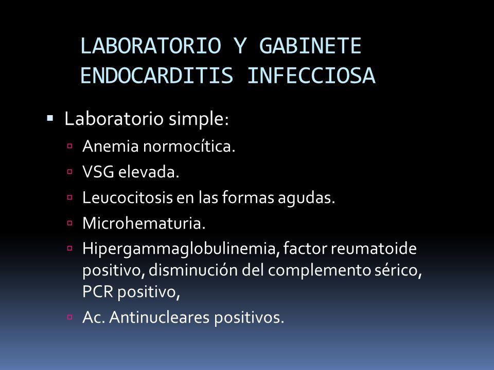 LABORATORIO Y GABINETE ENDOCARDITIS INFECCIOSA Laboratorio simple: Anemia normocítica. VSG elevada. Leucocitosis en las formas agudas. Microhematuria.