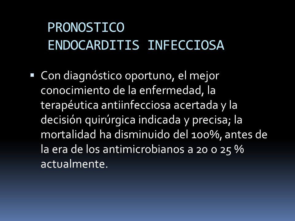 PRONOSTICO ENDOCARDITIS INFECCIOSA Con diagnóstico oportuno, el mejor conocimiento de la enfermedad, la terapéutica antiinfecciosa acertada y la decisión quirúrgica indicada y precisa; la mortalidad ha disminuido del 100%, antes de la era de los antimicrobianos a 20 o 25 % actualmente.