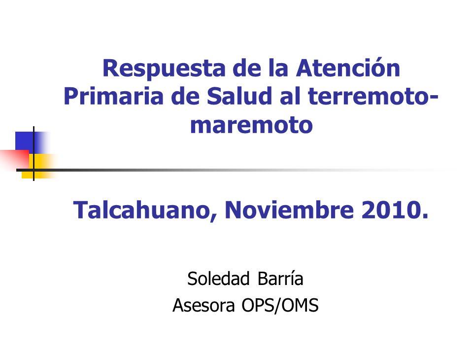Respuesta de la Atención Primaria de Salud al terremoto- maremoto Talcahuano, Noviembre 2010. Soledad Barría Asesora OPS/OMS