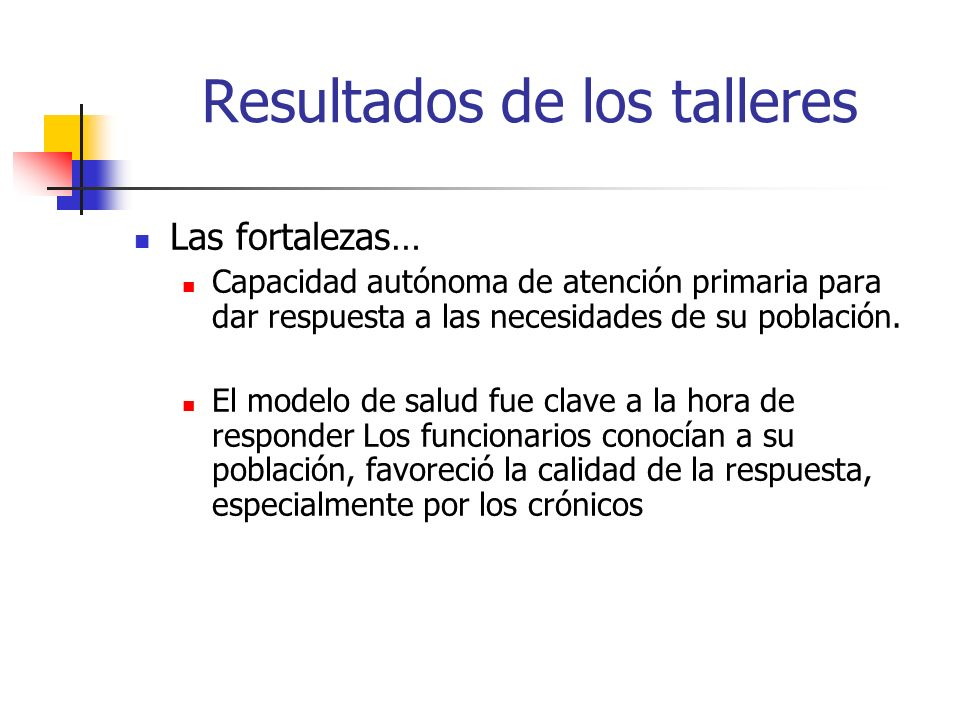 Resultados de los talleres Las fortalezas… Capacidad autónoma de atención primaria para dar respuesta a las necesidades de su población. El modelo de