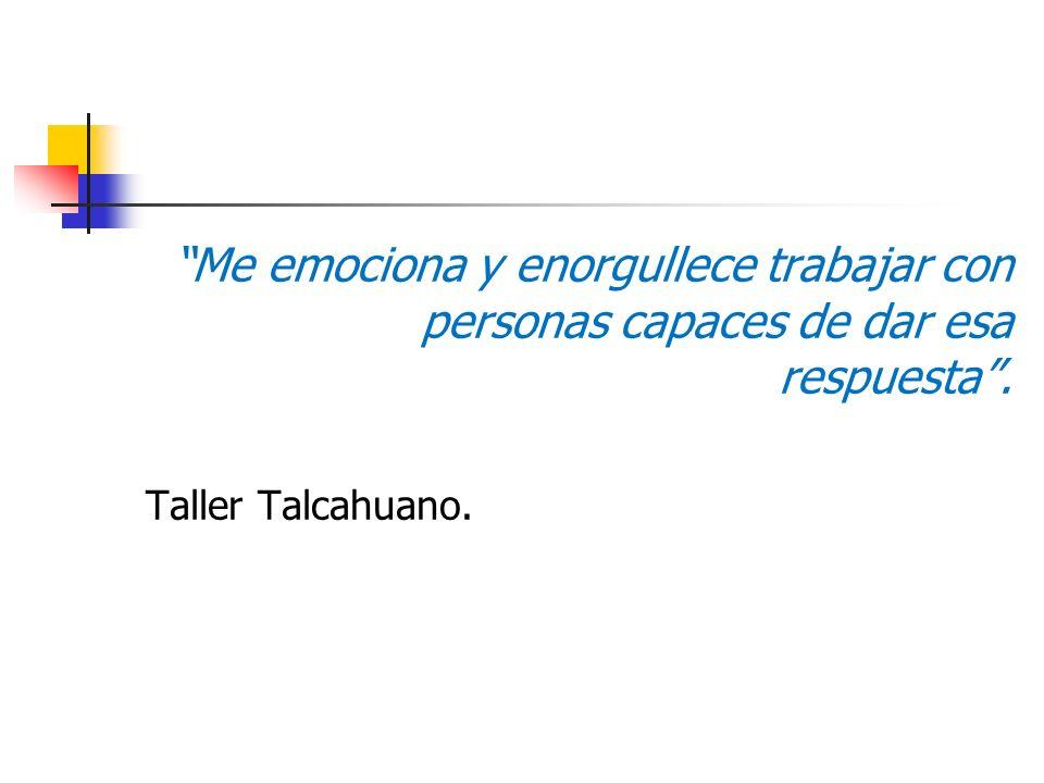 Me emociona y enorgullece trabajar con personas capaces de dar esa respuesta. Taller Talcahuano.