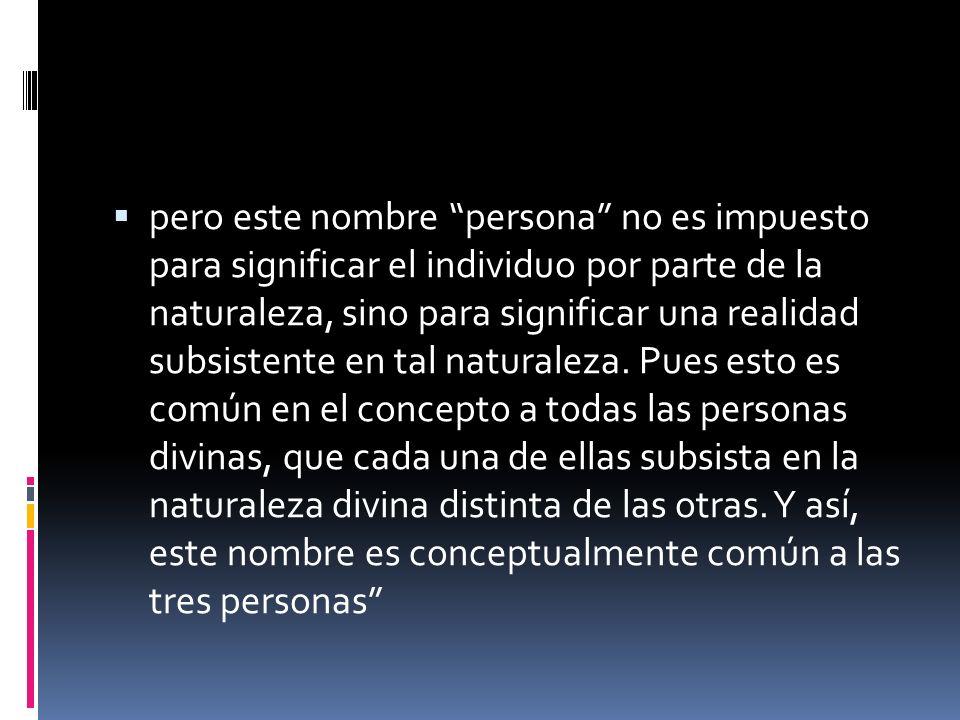 pero este nombre persona no es impuesto para significar el individuo por parte de la naturaleza, sino para significar una realidad subsistente en tal