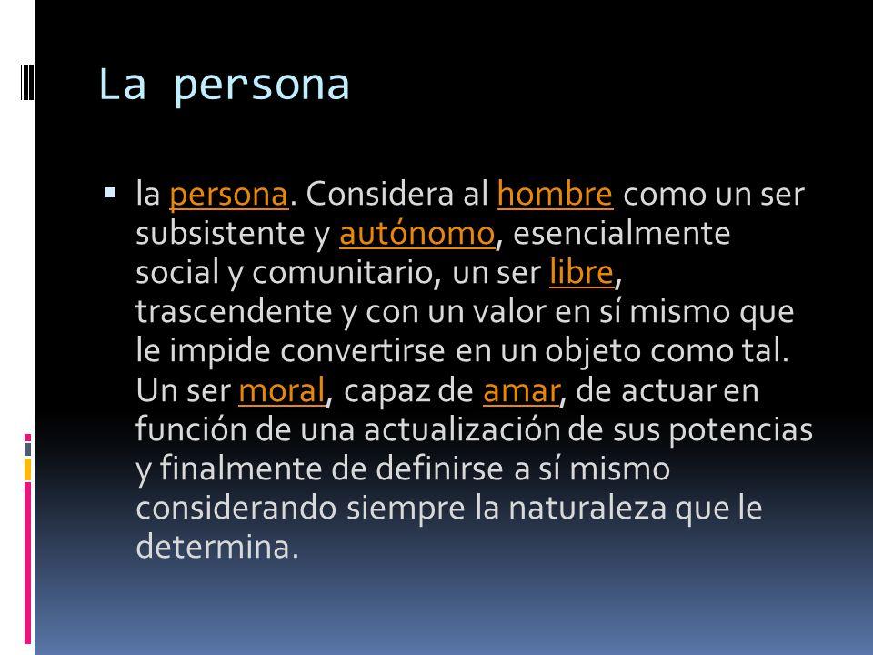La persona la persona. Considera al hombre como un ser subsistente y autónomo, esencialmente social y comunitario, un ser libre, trascendente y con un