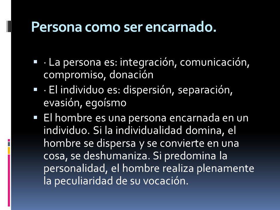 Persona como ser encarnado. · La persona es: integración, comunicación, compromiso, donación · El individuo es: dispersión, separación, evasión, egoís