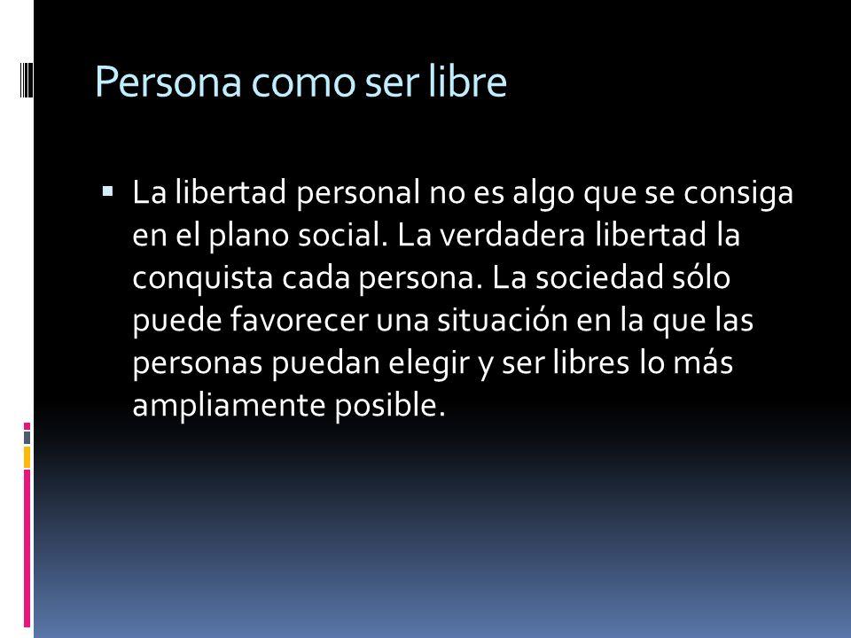 Persona como ser libre La libertad personal no es algo que se consiga en el plano social. La verdadera libertad la conquista cada persona. La sociedad