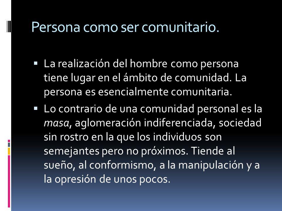 Persona como ser comunitario. La realización del hombre como persona tiene lugar en el ámbito de comunidad. La persona es esencialmente comunitaria. L