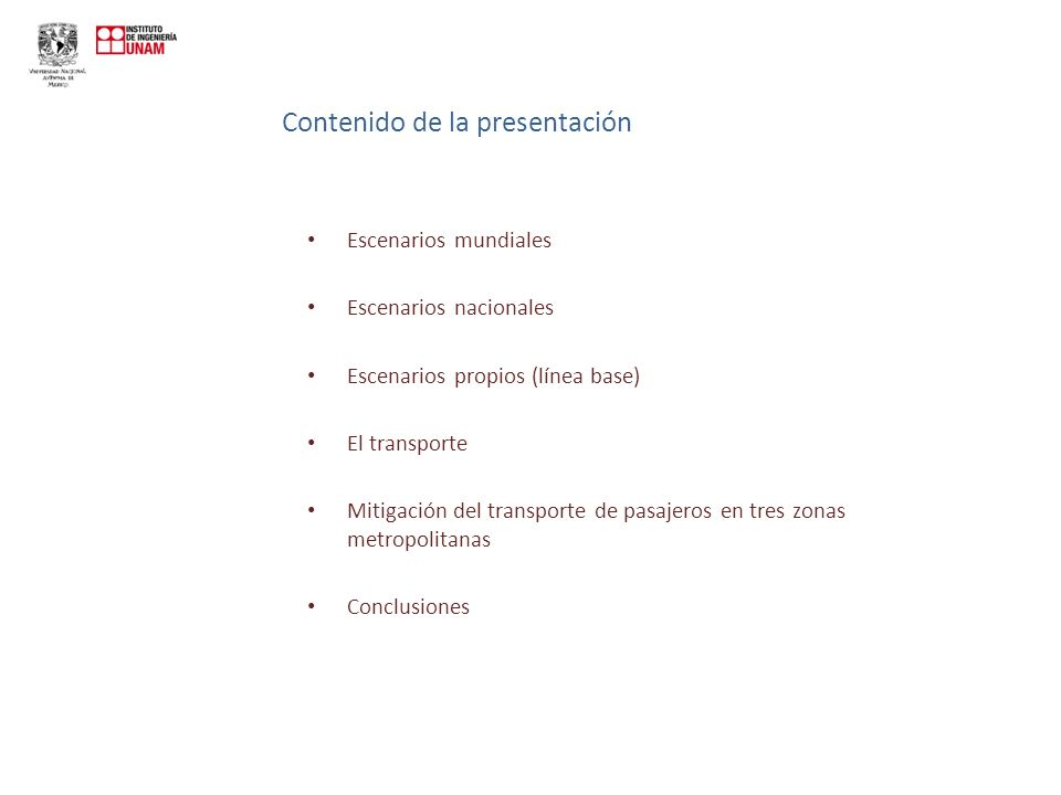 Contenido de la presentación Escenarios mundiales Escenarios nacionales Escenarios propios (línea base) El transporte Mitigación del transporte de pasajeros en tres zonas metropolitanas Conclusiones