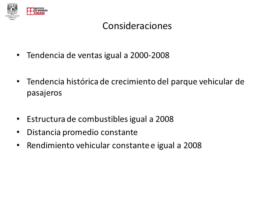 Consideraciones Tendencia de ventas igual a 2000-2008 Tendencia histórica de crecimiento del parque vehicular de pasajeros Estructura de combustibles igual a 2008 Distancia promedio constante Rendimiento vehicular constante e igual a 2008