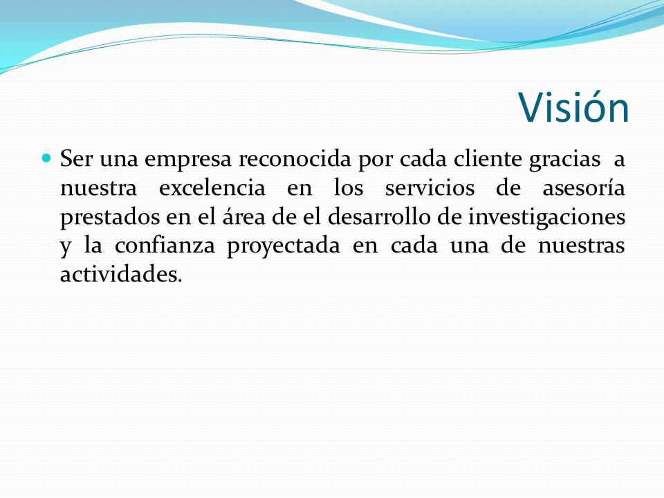 Visión Ser una empresa reconocida por cada cliente gracias a nuestra excelencia en los servicios de asesoría prestados en el área de el desarrollo de investigaciones y la confianza proyectada en cada una de nuestras actividades.