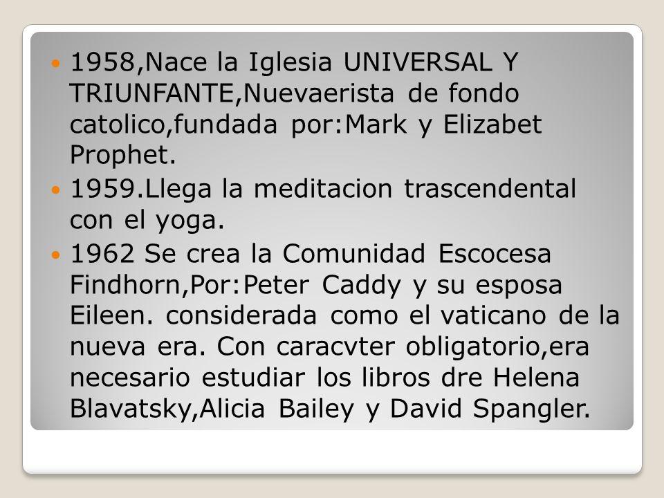 1958,Nace la Iglesia UNIVERSAL Y TRIUNFANTE,Nuevaerista de fondo catolico,fundada por:Mark y Elizabet Prophet.