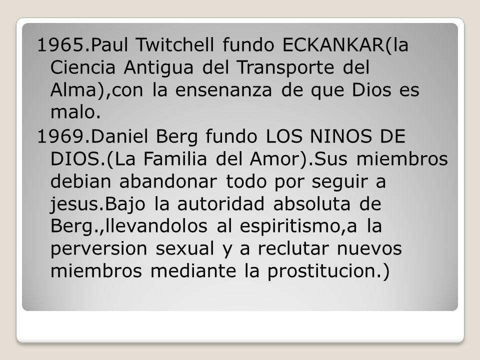 1965.Paul Twitchell fundo ECKANKAR(la Ciencia Antigua del Transporte del Alma),con la ensenanza de que Dios es malo.