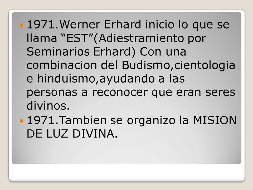 1971.Werner Erhard inicio lo que se llama EST(Adiestramiento por Seminarios Erhard) Con una combinacion del Budismo,cientologia e hinduismo,ayudando a las personas a reconocer que eran seres divinos.