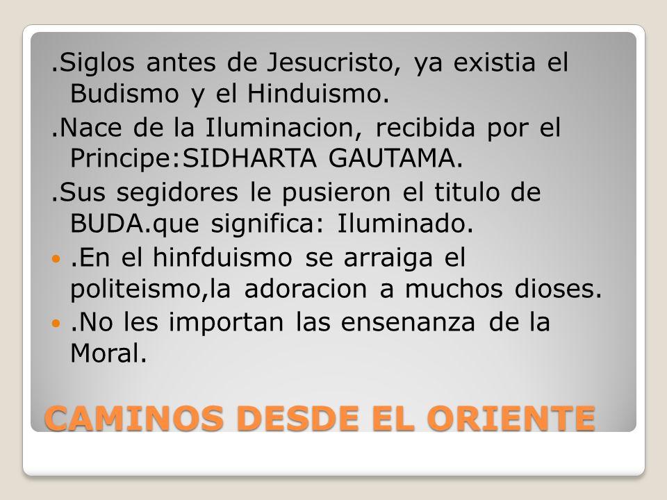 CAMINOS DESDE EL ORIENTE.Siglos antes de Jesucristo, ya existia el Budismo y el Hinduismo..Nace de la Iluminacion, recibida por el Principe:SIDHARTA GAUTAMA..Sus segidores le pusieron el titulo de BUDA.que significa: Iluminado..En el hinfduismo se arraiga el politeismo,la adoracion a muchos dioses..No les importan las ensenanza de la Moral.