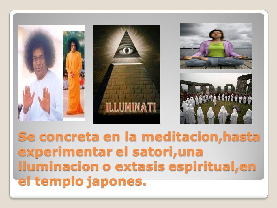 Se concreta en la meditacion,hasta experimentar el satori,una iluminacion o extasis espiritual,en el templo japones.