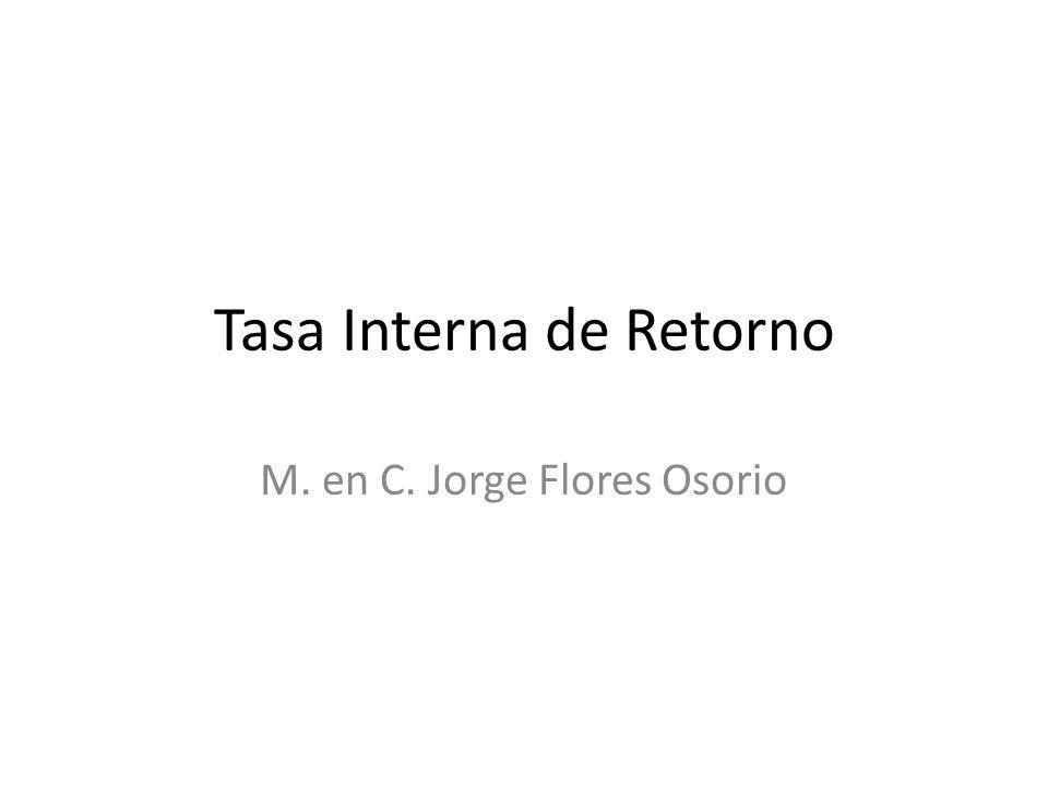 Tasa Interna de Retorno M. en C. Jorge Flores Osorio