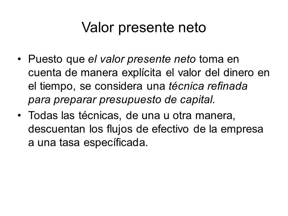 Valor presente neto Puesto que el valor presente neto toma en cuenta de manera explícita el valor del dinero en el tiempo, se considera una técnica refinada para preparar presupuesto de capital.
