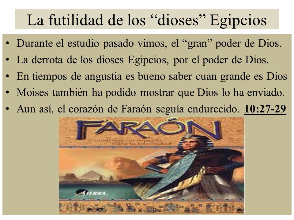 La futilidad de los dioses Egipcios Durante el estudio pasado vimos, el gran poder de Dios.