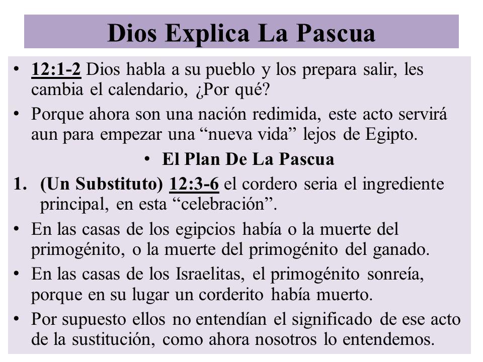 Dios Explica La Pascua 12:1-2 Dios habla a su pueblo y los prepara salir, les cambia el calendario, ¿Por qué? Porque ahora son una nación redimida, es