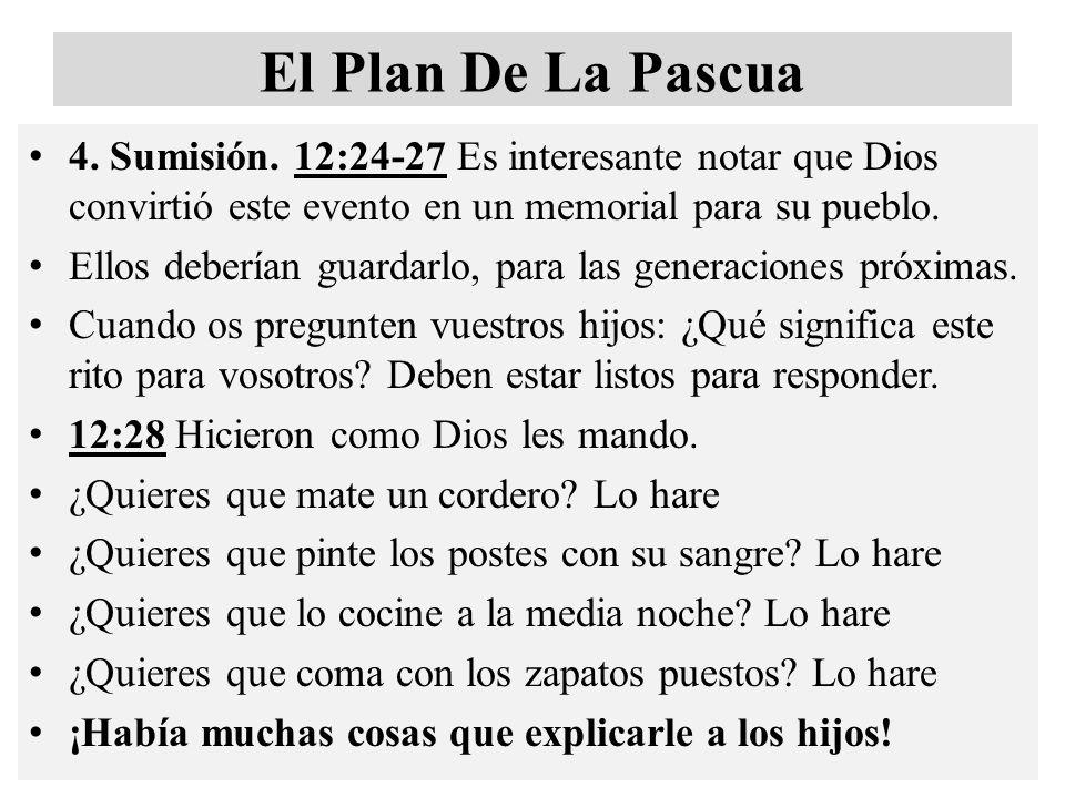 El Plan De La Pascua 4. Sumisión. 12:24-27 Es interesante notar que Dios convirtió este evento en un memorial para su pueblo. Ellos deberían guardarlo