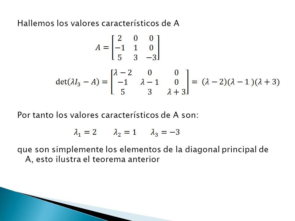 Hallemos los valores característicos de A Por tanto los valores característicos de A son: que son simplemente los elementos de la diagonal principal d