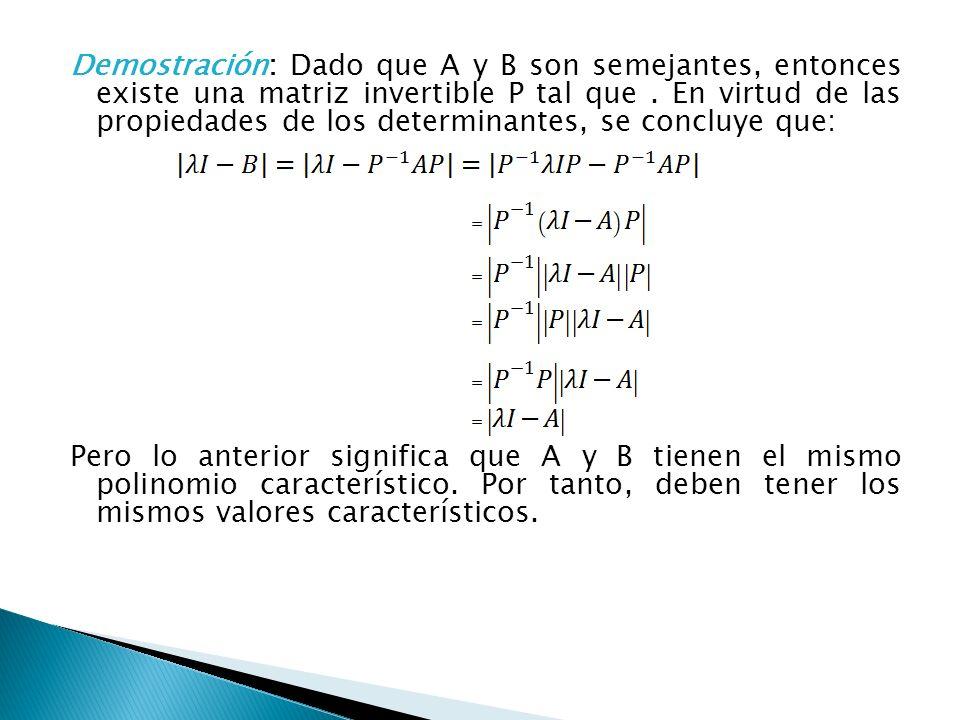 Demostración: Dado que A y B son semejantes, entonces existe una matriz invertible P tal que. En virtud de las propiedades de los determinantes, se co